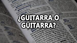 Guitarra o Güitarra ¿Se escribe con diéresis?