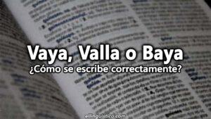 Vaya, Valla o Baya: Diferencias, usos y ejemplos